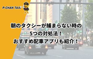 朝のタクシーが捕まらない時の5つの対処法!おすすめ配車アプリも紹介!