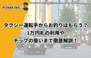 タクシー運転手からお釣りはもらう?1万円札の利用やチップの扱いまで徹底解説!