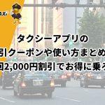 タクシーアプリの割引クーポンや使い方まとめ!初回2,000円割引でお得に乗ろう