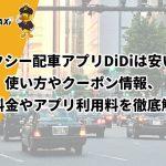 タクシー配車アプリDiDiは安い?使い方やクーポン情報、迎車料金やアプリ利用料を徹底解説!