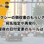 タクシーの領収書のもらい方!宛名指定や再発行、深夜の日付変更のルールは?