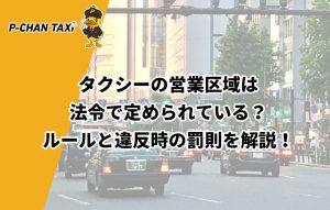 タクシーの営業区域は法令で定められている?ルールと違反時の罰則を解説!