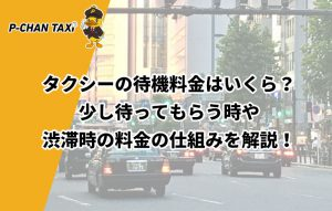 タクシーの待機料金はいくら?少し待ってもらう時や渋滞時の料金の仕組みを解説!