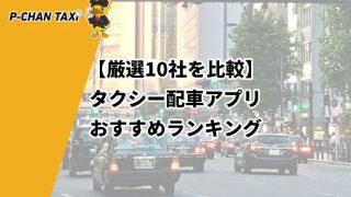 【厳選10社を比較】タクシー配車アプリおすすめランキング【2021年7月更新】