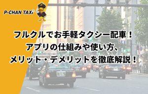 フルクルでお手軽タクシー配車!アプリの仕組みや使い方、メリット・デメリットを徹底解説!