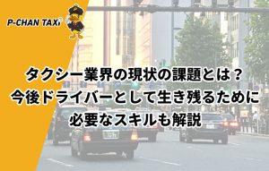 タクシー業界の現状の課題とは?今後ドライバーとして生き残るために必要なスキルも解説