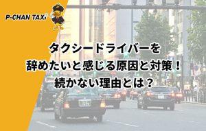 タクシードライバーを辞めたいと感じる原因と対策!続かない理由とは?