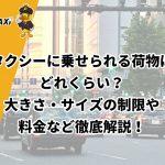 タクシーに乗せられる荷物はどれくらい?大きさ・サイズの制限や料金など徹底解説!